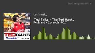 'ted Talks' - The Ted Hanky Podcast - Episode 17