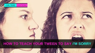 HOW TO TEACH YOUR TWEEN TO SAY I'M SORRY