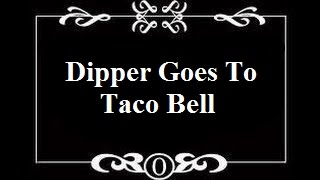 Fanfiction on Crack: Dipper Goes To Taco Bell