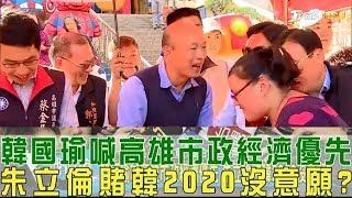 【完整版下集】韓國瑜喊:高雄市政經濟優先!朱立倫賭韓2020沒意願選總統?少康戰情室 20190212