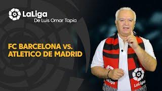 LaLiga de Luis Omar Tapia: FC Barcelona vs Atlético de Madrid