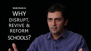 Sandy Hooda - Why disrupt, revive and reform Schools