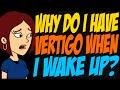 Why Do I Have Vertigo When I Wake Up?