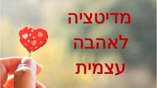 מדיטציה לאהבה עצמית, קבלה עצמית, ופיתוח אהבה ללא תנאי