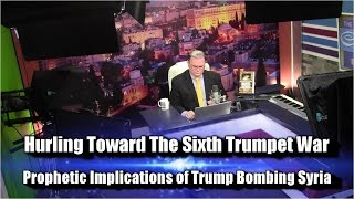 Hurling Toward The Sixth Trumpet ~ Trump Bombs Syria ~ PROPHETIC IMPLICATIONS ARE PROFOUND!