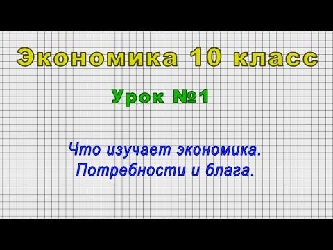 Экономика 10 класс (Урок№1 - Что изучает экономика. Потребности и блага.)