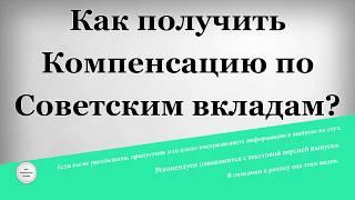 Как получить Компенсацию по Советским вкладам