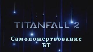 Смерть БТ/Самопожертвование БТ|Titanfall 2.