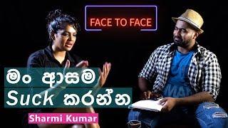 මං ආසම සක් කරන්න | Sharmi Kumar With Face To Face