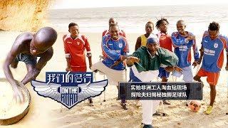 《我们的侣行》完整版:[第8期下]实拍非洲工人淘血钻现场 探险夫妇揭秘独脚足球队