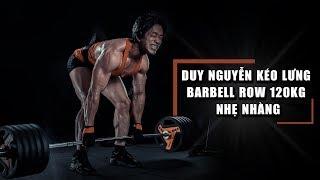 Duy Nguyễn kéo lưng barbell row 120kg nhẹ nhàng