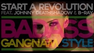 BADASS GANGNAM STYLE (강남스타일 by START A REVOLUTION/JOHNNY DEATHSHADOW/B-RAY)