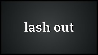 Lash out Meaning
