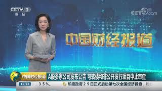 [中国财经报道]A股多家公司发布公告 可转债和非公开发行项目中止审查| CCTV财经