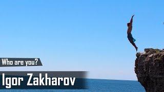 Who Are You? Igor Zakharov
