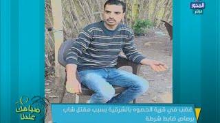 بالفيديو.. تفاصيل مقتل شاب برصاص الشرطة في الشرقية