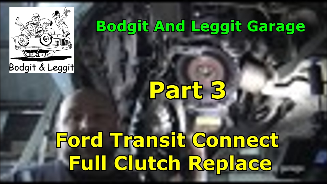 Ford Transit Connect Full Clutch Replace Part 3 Bodgit And Leggit Garage