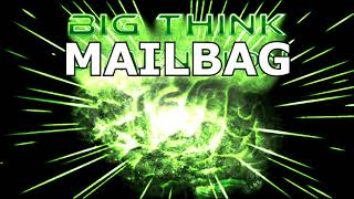 Big Think Mailbag #1