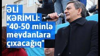 """Əli Kərimli:""""40 50 Minlə Meydanlara çıxacağıq"""""""