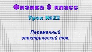 Физика 9 класс (Урок№22 - Переменный электрический ток.)