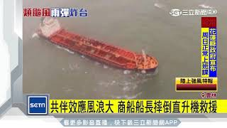 共伴效應風浪大 商船船長摔倒直升機救援|三立新聞台