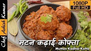 मटन कढ़ाई कोफ्ता की अनोखी रेसिपी | Mutton Kadhai Kofta Masala by Chef Ashish Kumar