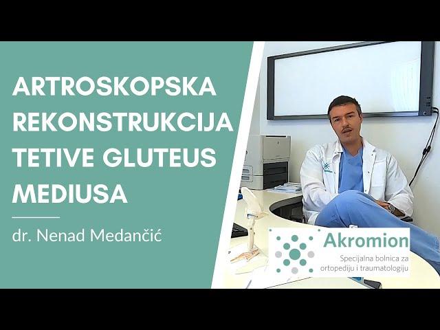 Artroskopska rekonstrukcija tetive gluteus mediusa - dr. Nenad Medančić, Specijalna bolnica Akromion