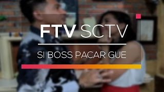 [12.22 MB] FTV SCTV - Si Boss Pacar Gue