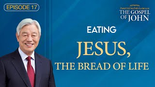(Ep. 17) Lectures on the Gospel of John : Eating Jesus, the Bread of Life