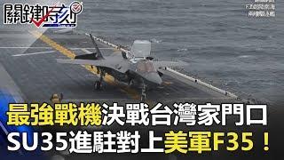 最強戰機決戰「台灣家門口」 SU35進駐「被忽略基地」對上美軍F35! 關鍵時刻 20180313-1 黃創夏 馬西屏 朱學恒 黃世聰 劉燦榮