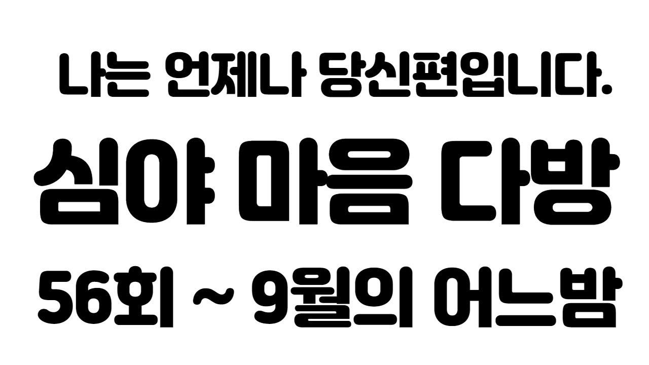 ♥ 심야 마음다방 56회 ~ 고민상담 라이브 방송... ^^ 외롭다고 느낀다면 오세요 그리고 함께 하실분들도 오세요.^^