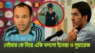 নেইমার কে নিয়ে একি বললো সুয়ারেজ ও ইনেস্তা | Neymar transfer news | football news