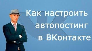Как настроить Автоматический Постинг в Группе ВКонтакте. Автопостинг в группе ВКонтакте.