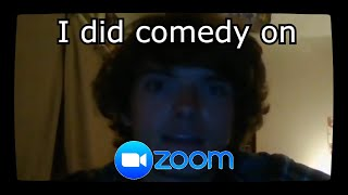 I did comedy on Zoom.