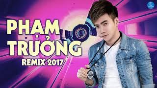 Liên Khúc Phạm Trưởng Remix 2017   Liên Khúc Nhạc Trẻ Remix Hay Nhất Của Phạm Trưởng 2017