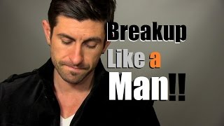 how to breakup like a man tips to heal your heart