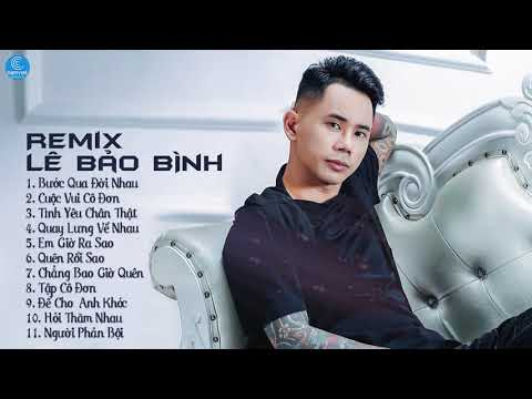 Album Bước Qua Đời Nhau Remix - Liên Khúc Lê Bảo Bình Remix 2019 - LK Nhạc Trẻ Remix Hay Nhất 2019