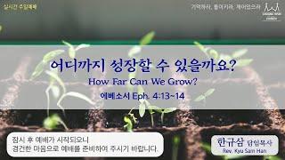 주일설교 | 에베소서 4:13~14 | 어디까지 성장할 수 있을까요? | 한규삼 담임목사 | 20210829