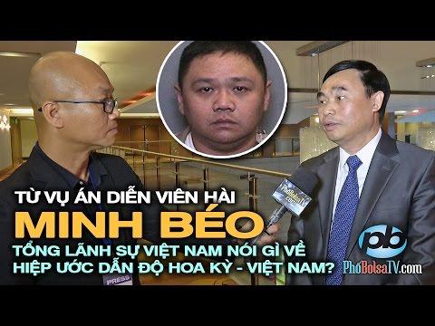 Từ vụ án Minh Béo, Tổng Lãnh Sự VN nói gì về hiệp ước dẫn độ Hoa Kỳ-Việt Nam