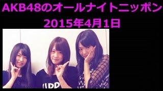 AKB48のオールナイトニッポン2015年4月1日北原里英 横山由依 川栄李奈エ...