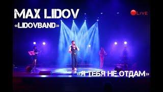 Макс Лидов - Я тебя не отдам live