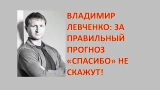 """Владимир Левченко: за правильный прогноз """"спасибо"""" не скажут"""