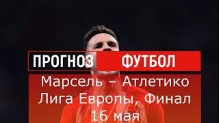 Марсель – Атлетико Лига Европы, Финал 16 мая, среда обзор и прогноз матча
