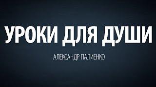 Уроки для души. Александр Палиенко.