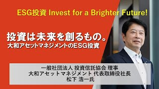 【ESG投資】≪Invest for a Brighter Future!プロジェクト≫投資信託協会 松下理事「投資は未来を創るもの。大和アセットマネジメントのESG投資」