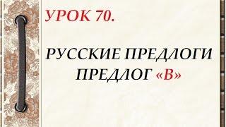 Русский язык для начинающих. УРОК 70. РУССКИЕ ПРЕДЛОГИ. ПРЕДЛОГ «В»