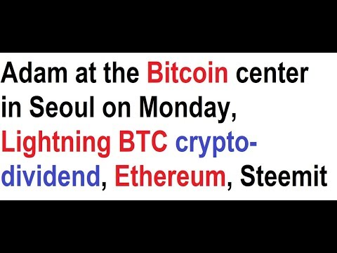 Adam at the Bitcoin center in Seoul on Monday, Lightning BTC crypto-dividend, Ethereum, Steemit