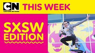 SXSW Edition | Cartoon Network This Week
