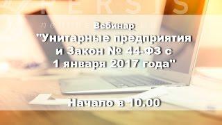 Вебинар: Унитарные предприятия и Закон № 44-ФЗ с 1 января 2017 года от 08.12.16