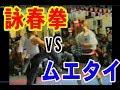 異種格闘技シリーズ!詠春拳 VS ムエタイ!!